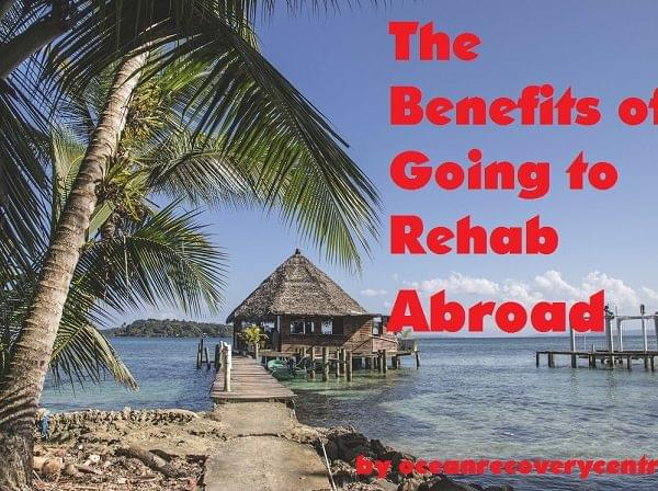 Benefits of Going To Rehab Abroad